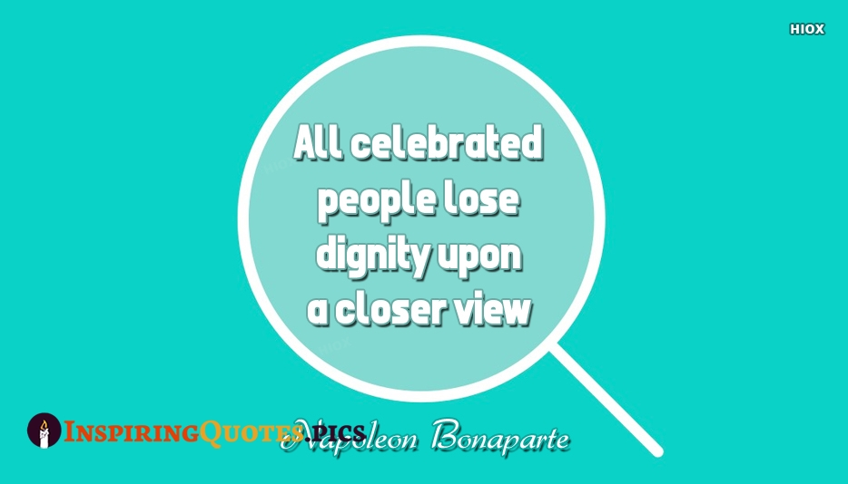 All Celebrated People Lose Dignity Upon A Closer View. - Napoleon Bonaparte