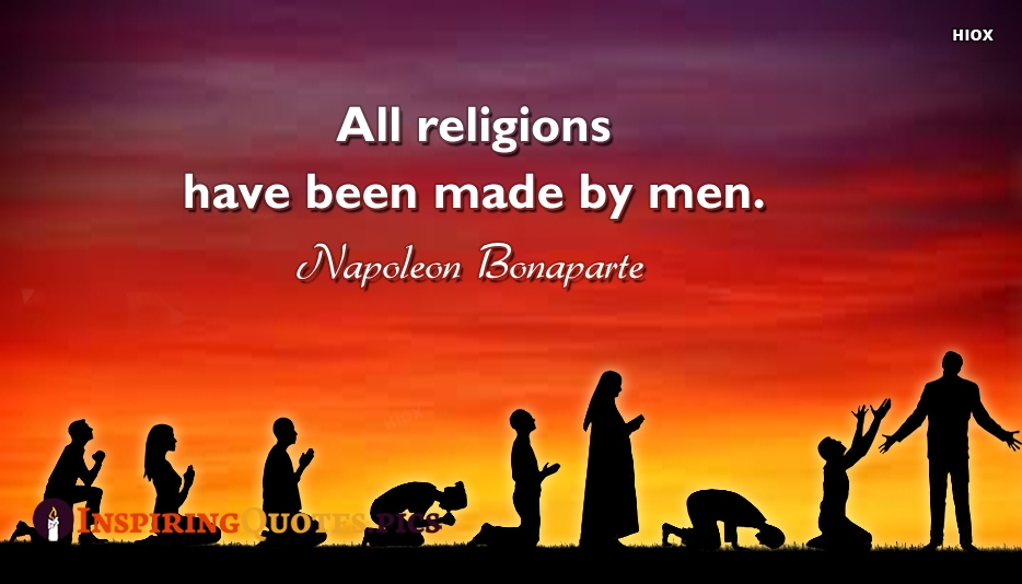 All Religions Have Been Made By Men. - Napoleon Bonaparte
