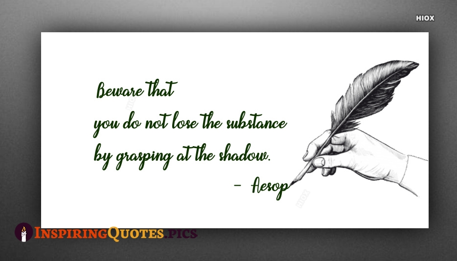 Beware That You Do Not Lose The Substance By Grasping At The Shadow - Aesop