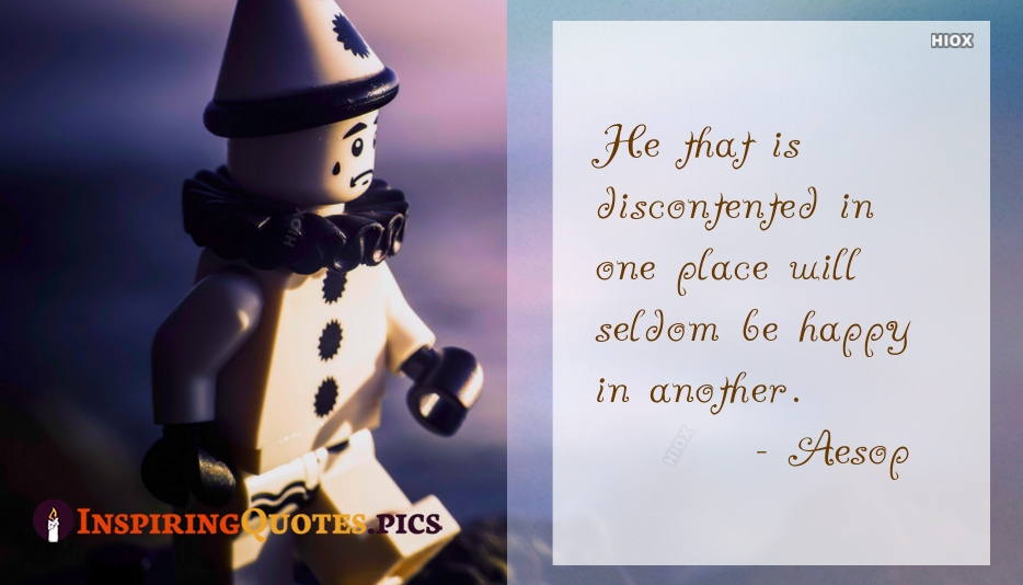 He That Is Discontented In One Place Will Seldom Be Happy In Another - Aesop