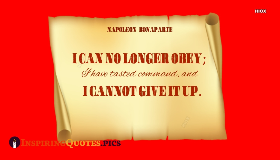 I Can No Longer Obey. I Have Tasted Command, And I Cannot Give It Up - Napoleon Bonaparte