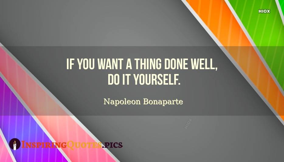 If You Want A Thing Done Well, Do It Yourself - Napoleon Bonaparte