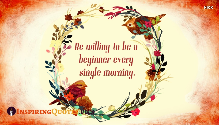 Inspirational New Beginning Quotes | Be Willing To Be A Beginner Every Single Morning