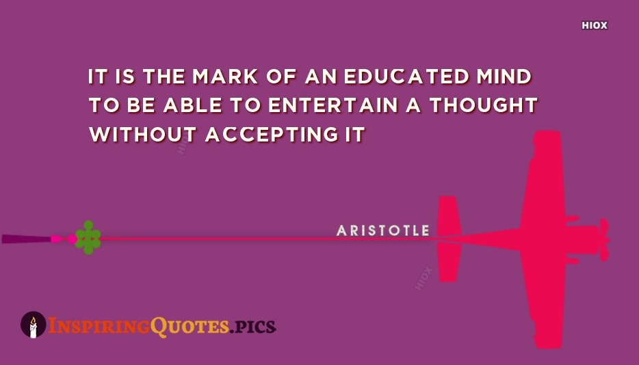 It is The Mark Of An Educated Mind To Be Able To Entertain A Thought