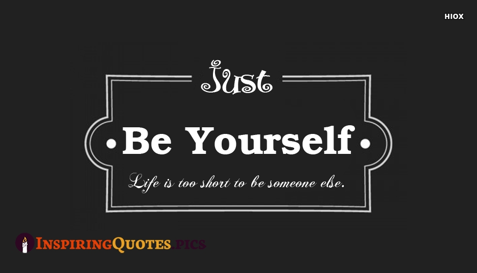 Just Be Yourself. Life Is Too Short To Be Someone Else