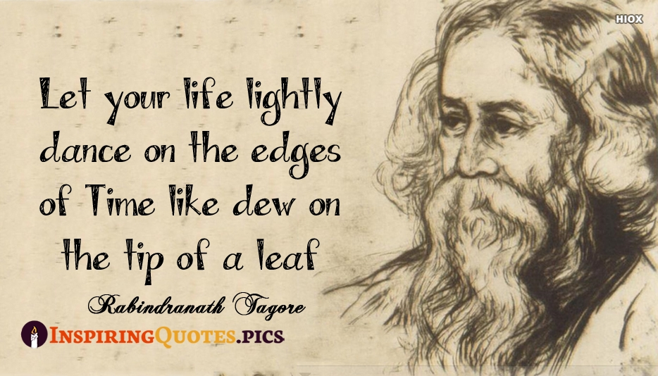 Let Your Life Lightly Dance On The Edges Of Time Like Dew On The Tip Of A Leaf - Rabindranath Tagorep