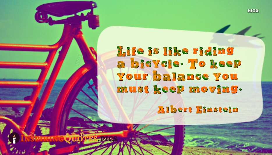 Life Is Like Riding A Bicycle. To Keep Your Balance You Must Keep Moving - Albert Einstein