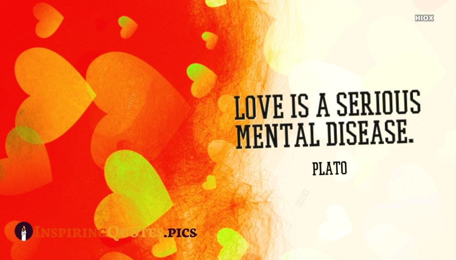 Love Is A Serious Mental Disease - Plato