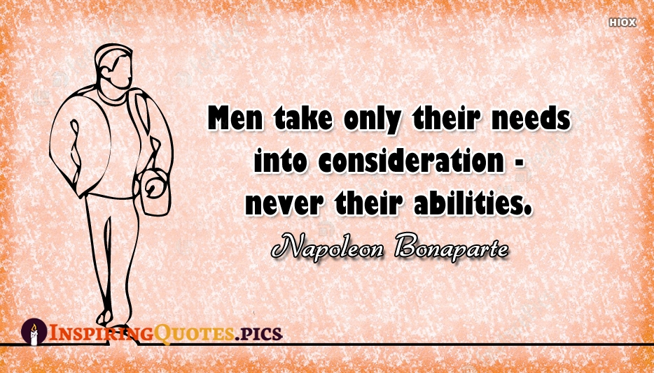 Men Take Only Their Needs Into Consideration - Never Their Abilities. - Napoleon Bonaparte