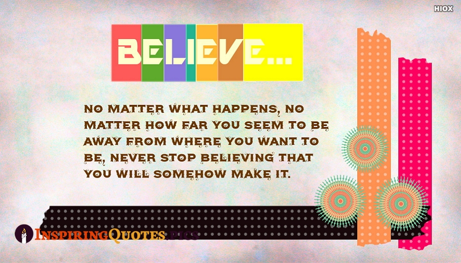 No Matter What Happens, No Matter How Far You Seem To Be Away From Where You Want To Be, Never Stop Believing That You Will Somehow Make It - Les Brown