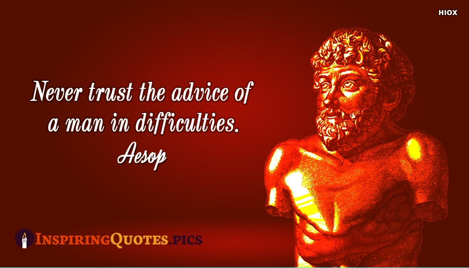 Never Trust The Advice Of A Man In Difficulties - Aesop