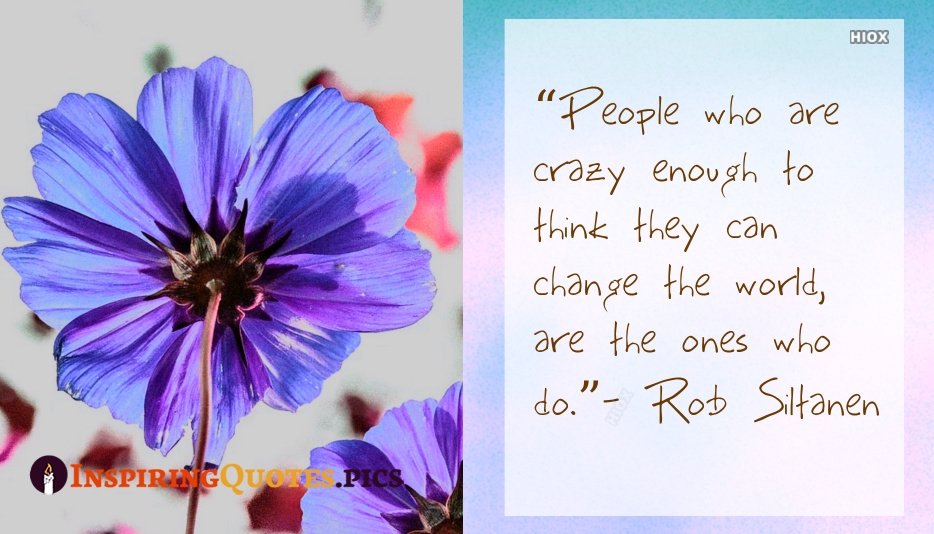 People Who Are Crazy Enough To Think They Can Change The World, Are The Ones Who Do - Rob Siltanen