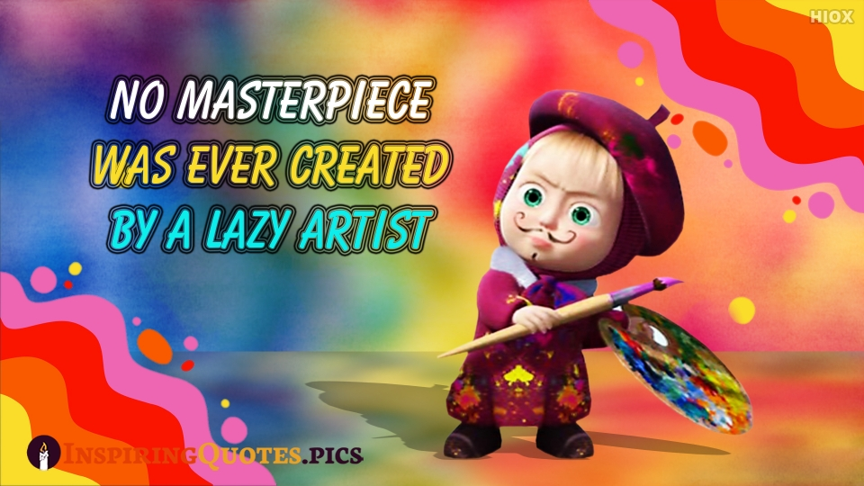 No Masterpiece Was Ever Created By A Lazy Artist.