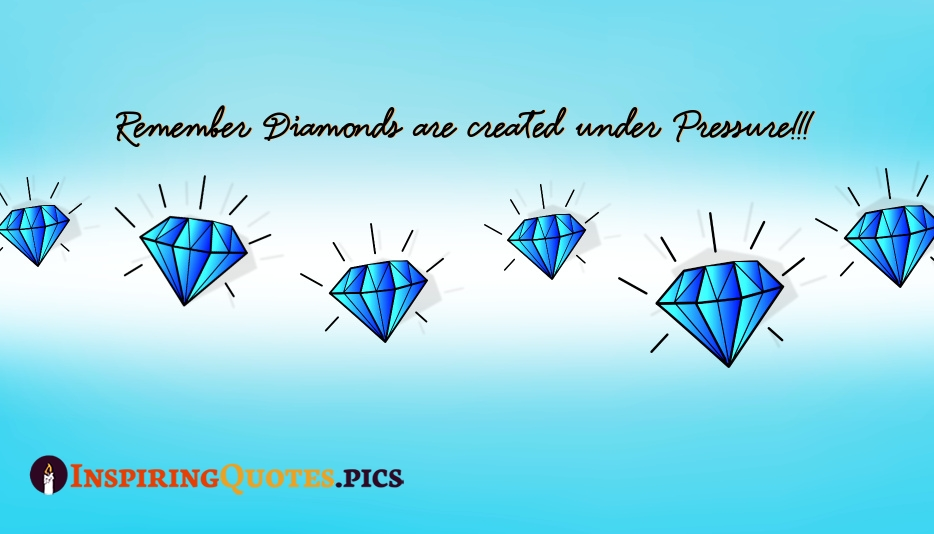 Remember Diamonds Are Created Under Pressure