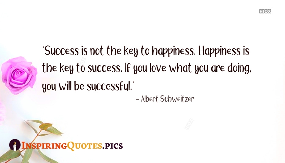 Success is Not The Key To Happiness. Happiness is The Key To Success. If You