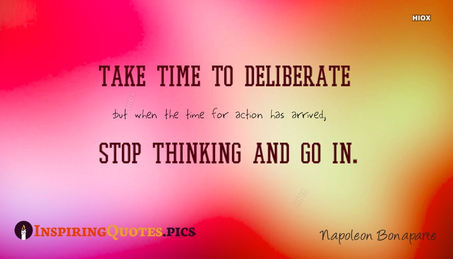 Take Time To Deliberate, But When The Time For Action Has Arrived, Stop Thinking And Go In - Napoleon Bonaparte