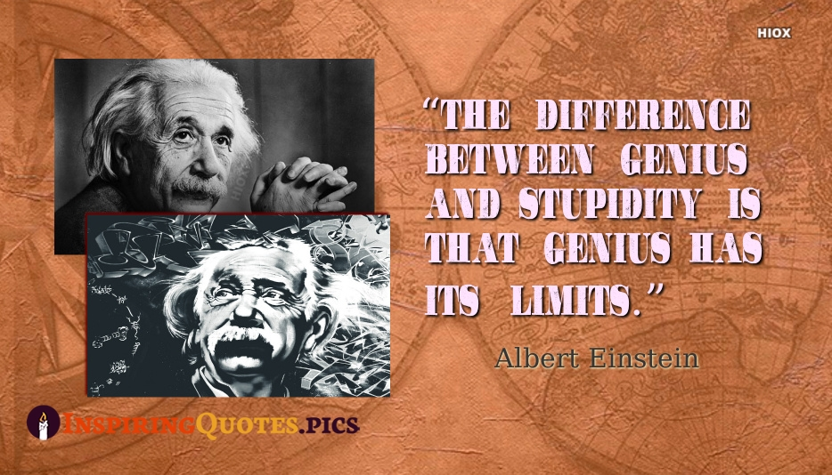 The Difference Between Genius And Stupidity Is That Genius Has Its Limits - Albert Einstein
