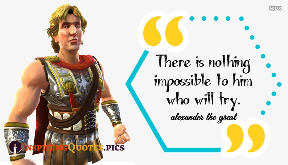 There Is Nothing Impossible To Him Who Will Try - Alexander The Great