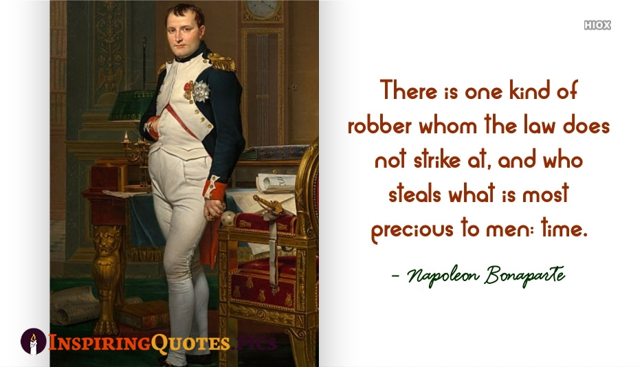 There is One Kind Of Robber Whom The Law Does Not Strike At, and Who Steals What is Most Precious To Men: Time - Napoleon Bonaparte
