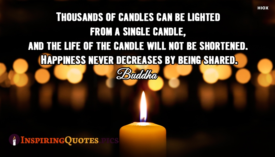Thousands Of Candles Can Be Lighted From A Single Candle, And The Life Of The Candle Will Not Be Shortened. Happiness Never Decreases By Being Shared - Buddha