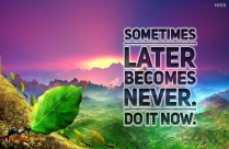 Sometimes Later Becomes Never.