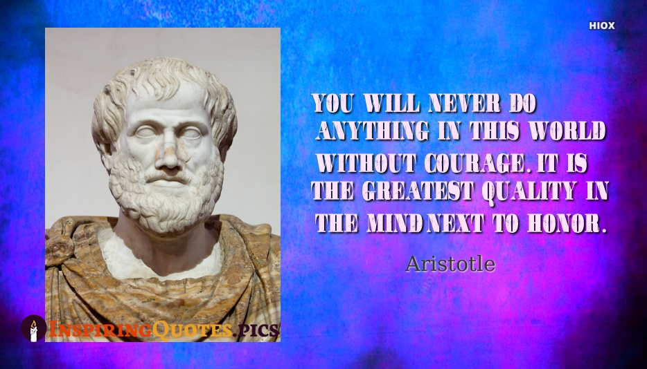 You Will Never Do Anything In This World Without Courage. It Is The Greatest Quality In The Mind Next To Honor - Aristotle